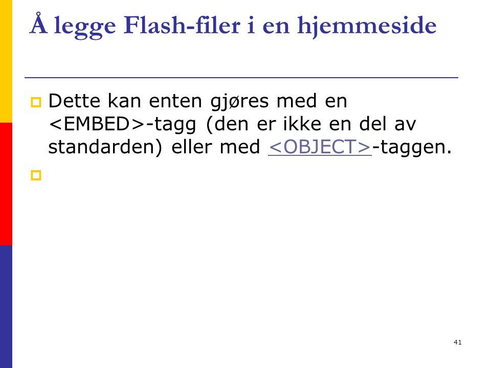 41 Å legge Flash-filer i en hjemmeside  Dette kan enten gjøres med en -tagg (den er ikke en del av standarden) eller med -taggen.