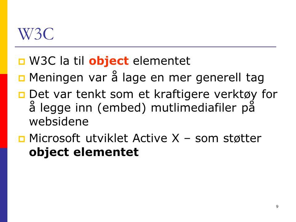 9 W3C  W3C la til object elementet  Meningen var å lage en mer generell tag  Det var tenkt som et kraftigere verktøy for å legge inn (embed) mutlimediafiler på websidene  Microsoft utviklet Active X – som støtter object elementet
