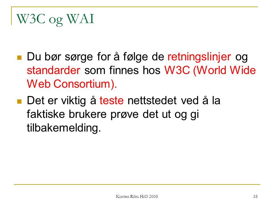 Kirsten Ribu HiO 2008 38 W3C og WAI Du bør sørge for å følge de retningslinjer og standarder som finnes hos W3C (World Wide Web Consortium). Det er vi