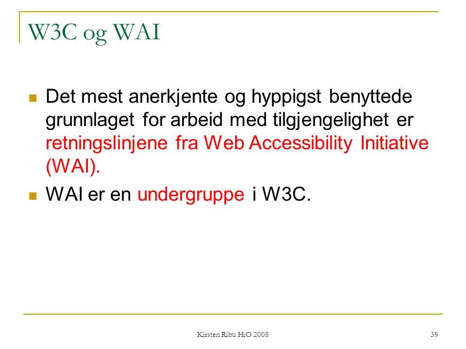 Kirsten Ribu HiO 2008 39 W3C og WAI Det mest anerkjente og hyppigst benyttede grunnlaget for arbeid med tilgjengelighet er retningslinjene fra Web Acc