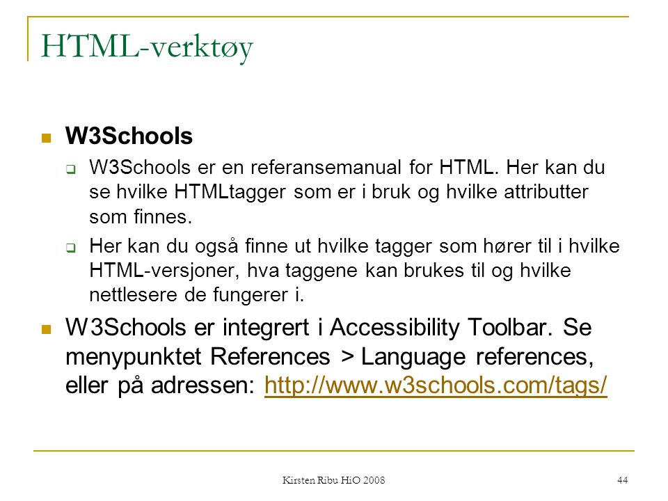 Kirsten Ribu HiO 2008 44 HTML-verktøy W3Schools  W3Schools er en referansemanual for HTML. Her kan du se hvilke HTMLtagger som er i bruk og hvilke at