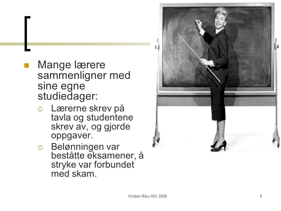 Kirsten Ribu HiO 20086 Mange lærere sammenligner med sine egne studiedager:  Lærerne skrev på tavla og studentene skrev av, og gjorde oppgaver.