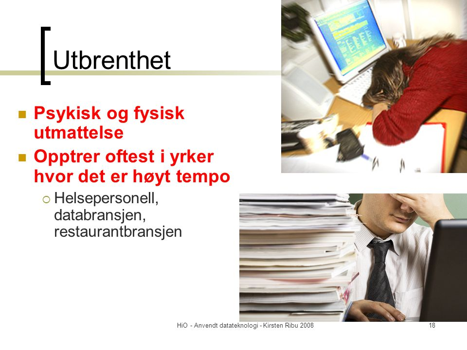HiO - Anvendt datateknologi - Kirsten Ribu 200818 Utbrenthet Psykisk og fysisk utmattelse Opptrer oftest i yrker hvor det er høyt tempo  Helsepersone