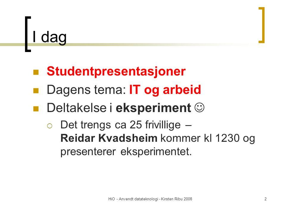 HiO - Anvendt datateknologi - Kirsten Ribu 20082 I dag Studentpresentasjoner Dagens tema: IT og arbeid Deltakelse i eksperiment  Det trengs ca 25 fri