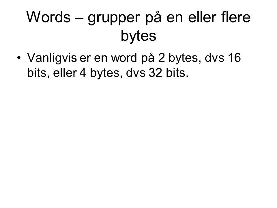 Words – grupper på en eller flere bytes Vanligvis er en word på 2 bytes, dvs 16 bits, eller 4 bytes, dvs 32 bits.