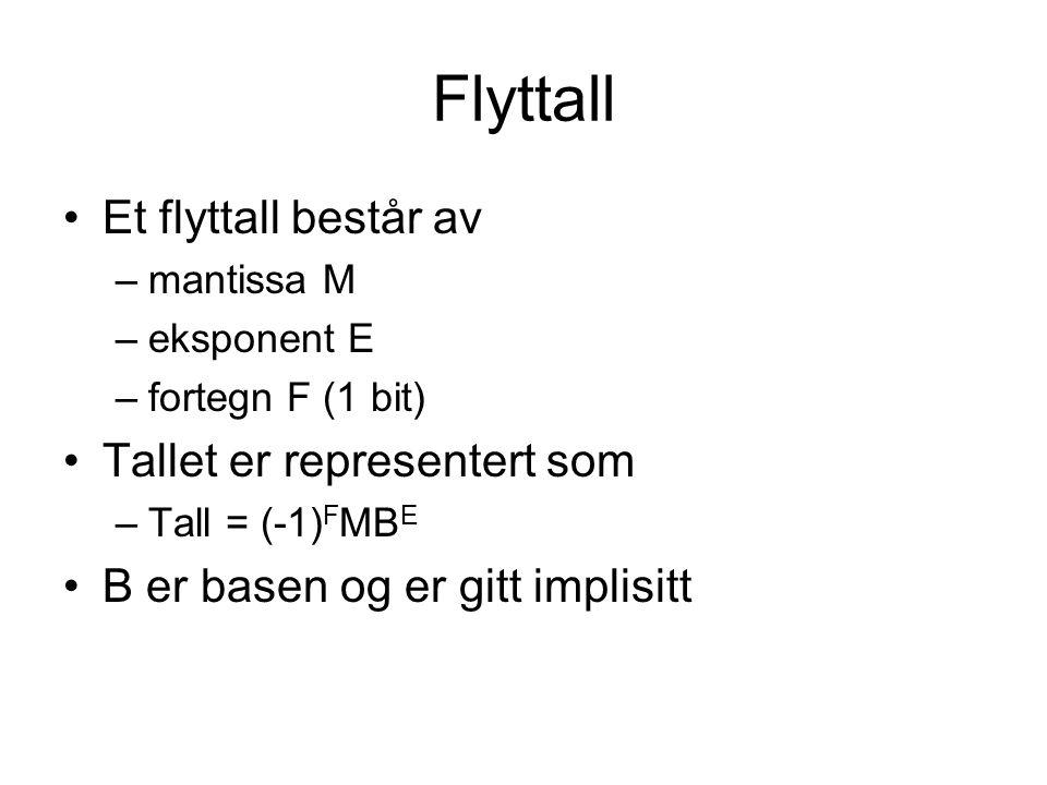 Flyttall Et flyttall består av –mantissa M –eksponent E –fortegn F (1 bit) Tallet er representert som –Tall = (-1) F MB E B er basen og er gitt implisitt