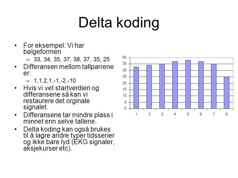 Delta koding For eksempel: Vi har bølgeformen –33, 34, 35, 37, 38, 37, 35, 25 Differansen mellom tallparrene er: –1,1,2,1,-1,-2,-10 Hvis vi vet startverdien og differansene så kan vi restaurere det orginale signalet.