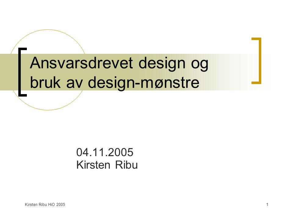 Kirsten Ribu HiO 20051 Ansvarsdrevet design og bruk av design-mønstre 04.11.2005 Kirsten Ribu