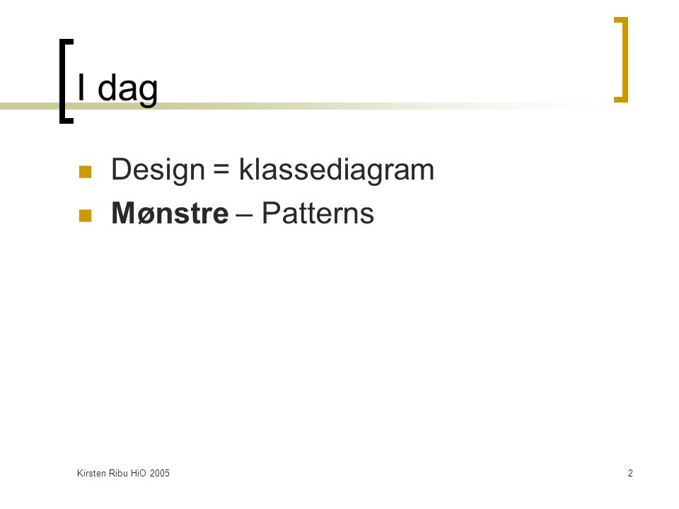 Kirsten Ribu HiO 20052 I dag Design = klassediagram Mønstre – Patterns
