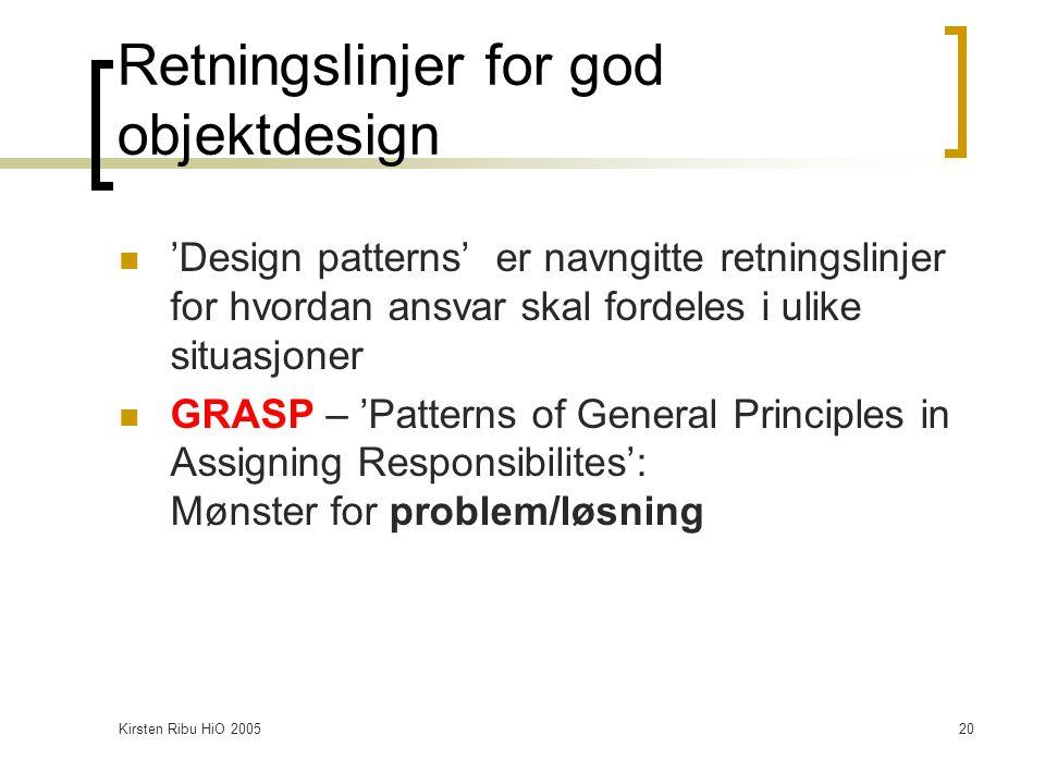 Kirsten Ribu HiO 200520 Retningslinjer for god objektdesign 'Design patterns' er navngitte retningslinjer for hvordan ansvar skal fordeles i ulike sit
