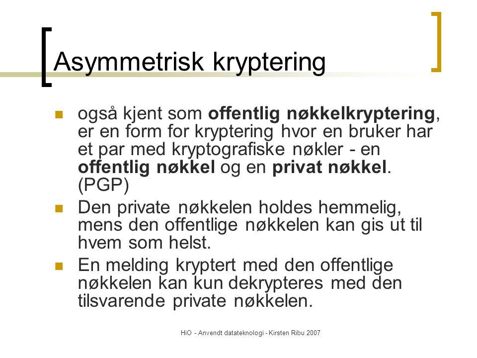 HiO - Anvendt datateknologi - Kirsten Ribu 2007 Asymmetrisk kryptering også kjent som offentlig nøkkelkryptering, er en form for kryptering hvor en bruker har et par med kryptografiske nøkler - en offentlig nøkkel og en privat nøkkel.
