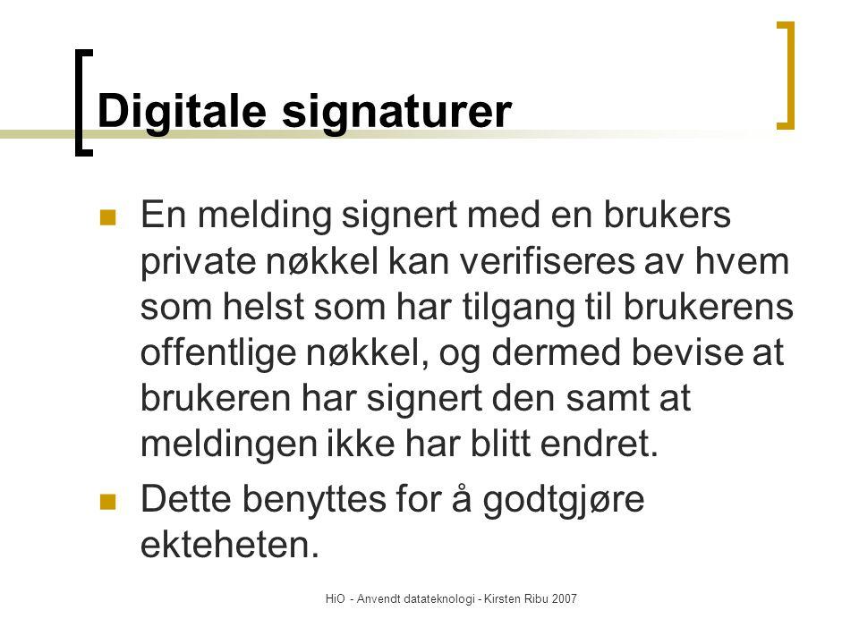 HiO - Anvendt datateknologi - Kirsten Ribu 2007 Digitale signaturer En melding signert med en brukers private nøkkel kan verifiseres av hvem som helst som har tilgang til brukerens offentlige nøkkel, og dermed bevise at brukeren har signert den samt at meldingen ikke har blitt endret.