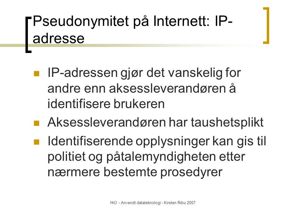 HiO - Anvendt datateknologi - Kirsten Ribu 2007 Pseudonymitet på Internett: IP- adresse IP-adressen gjør det vanskelig for andre enn aksessleverandøren å identifisere brukeren Aksessleverandøren har taushetsplikt Identifiserende opplysninger kan gis til politiet og påtalemyndigheten etter nærmere bestemte prosedyrer