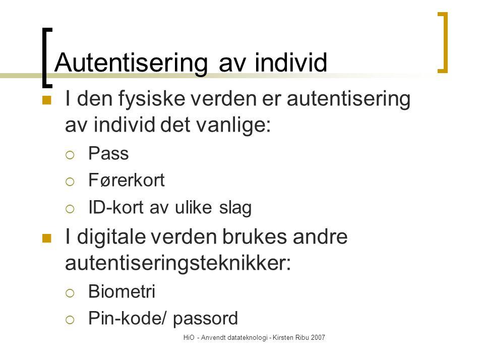 HiO - Anvendt datateknologi - Kirsten Ribu 2007 Autentisering av individ I den fysiske verden er autentisering av individ det vanlige:  Pass  Førerkort  ID-kort av ulike slag I digitale verden brukes andre autentiseringsteknikker:  Biometri  Pin-kode/ passord