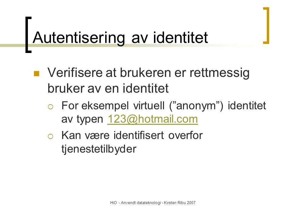 HiO - Anvendt datateknologi - Kirsten Ribu 2007 Autentisering av identitet Verifisere at brukeren er rettmessig bruker av en identitet  For eksempel virtuell ( anonym ) identitet av typen 123@hotmail.com123@hotmail.com  Kan være identifisert overfor tjenestetilbyder