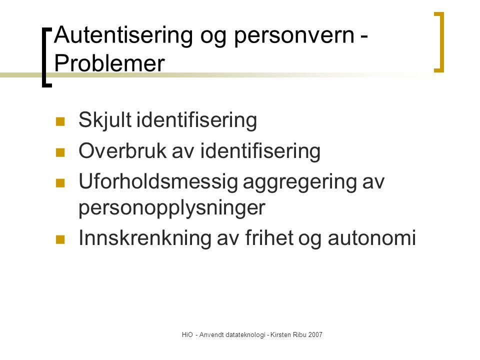 HiO - Anvendt datateknologi - Kirsten Ribu 2007 Autentisering og personvern - Problemer Skjult identifisering Overbruk av identifisering Uforholdsmessig aggregering av personopplysninger Innskrenkning av frihet og autonomi