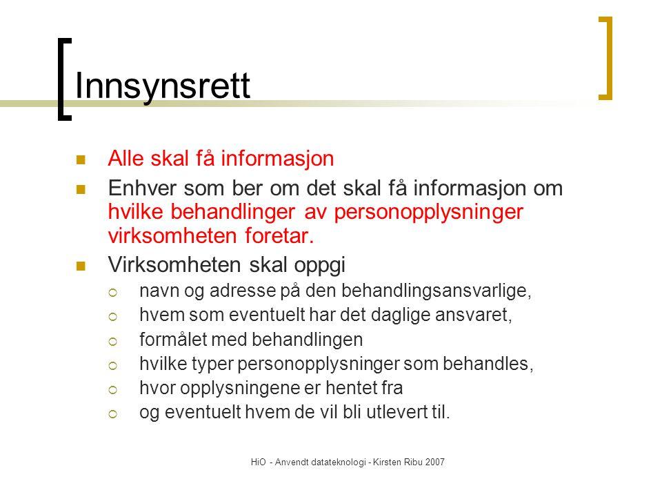 HiO - Anvendt datateknologi - Kirsten Ribu 2007 Innsynsrett Alle skal få informasjon Enhver som ber om det skal få informasjon om hvilke behandlinger av personopplysninger virksomheten foretar.
