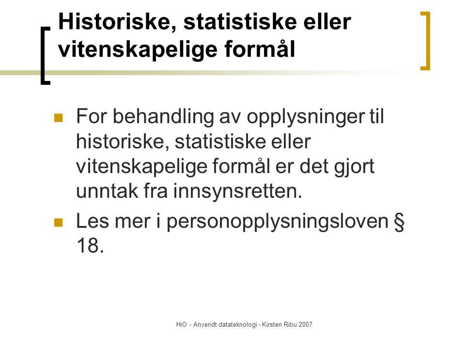 HiO - Anvendt datateknologi - Kirsten Ribu 2007 Historiske, statistiske eller vitenskapelige formål For behandling av opplysninger til historiske, statistiske eller vitenskapelige formål er det gjort unntak fra innsynsretten.