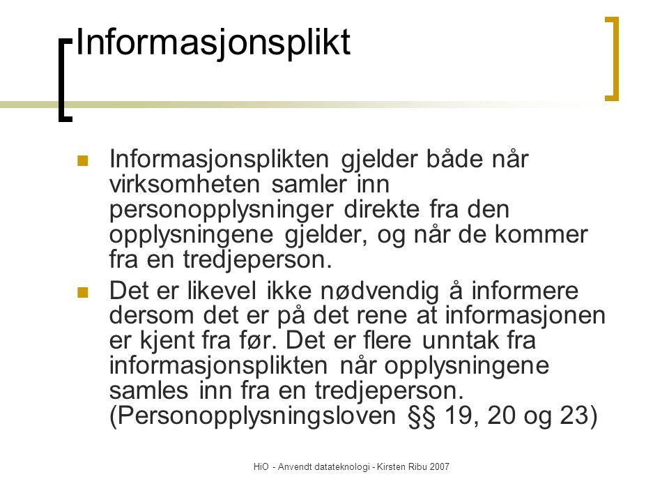 HiO - Anvendt datateknologi - Kirsten Ribu 2007 Informasjonsplikt Informasjonsplikten gjelder både når virksomheten samler inn personopplysninger direkte fra den opplysningene gjelder, og når de kommer fra en tredjeperson.