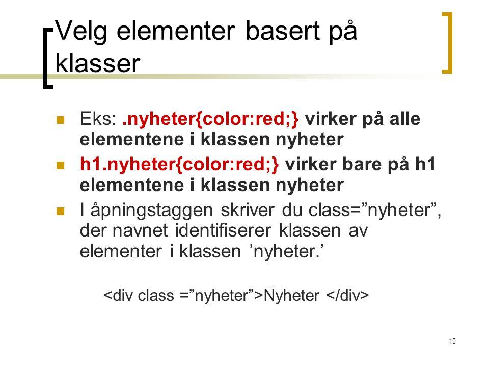 10 Velg elementer basert på klasser Eks:.nyheter{color:red;} virker på alle elementene i klassen nyheter h1.nyheter{color:red;} virker bare på h1 elementene i klassen nyheter I åpningstaggen skriver du class= nyheter , der navnet identifiserer klassen av elementer i klassen 'nyheter.' Nyheter