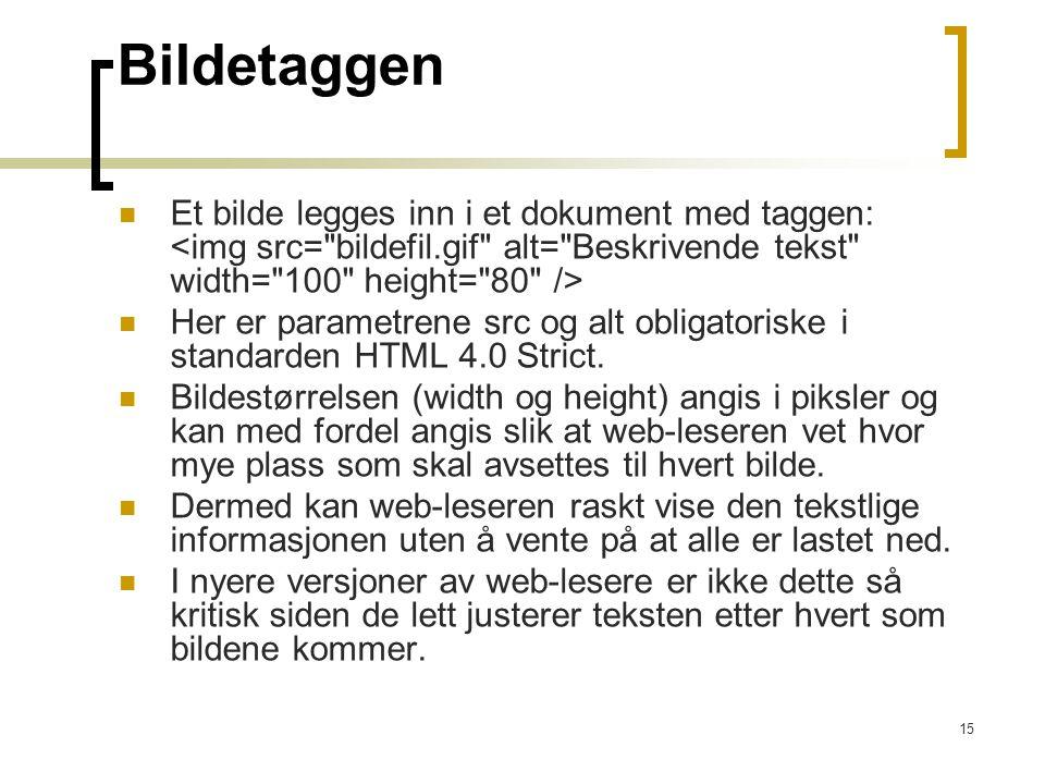 15 Bildetaggen Et bilde legges inn i et dokument med taggen: Her er parametrene src og alt obligatoriske i standarden HTML 4.0 Strict.