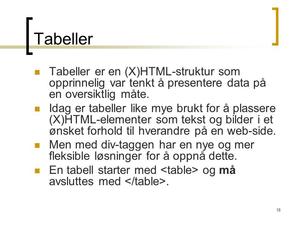 18 Tabeller Tabeller er en (X)HTML-struktur som opprinnelig var tenkt å presentere data på en oversiktlig måte. Idag er tabeller like mye brukt for å
