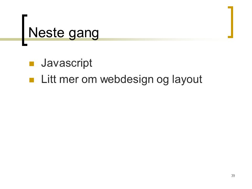 39 Neste gang Javascript Litt mer om webdesign og layout