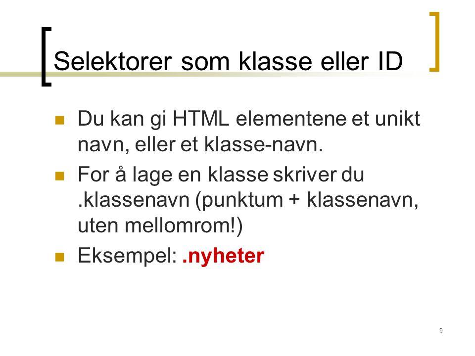 9 Selektorer som klasse eller ID Du kan gi HTML elementene et unikt navn, eller et klasse-navn. For å lage en klasse skriver du.klassenavn (punktum +