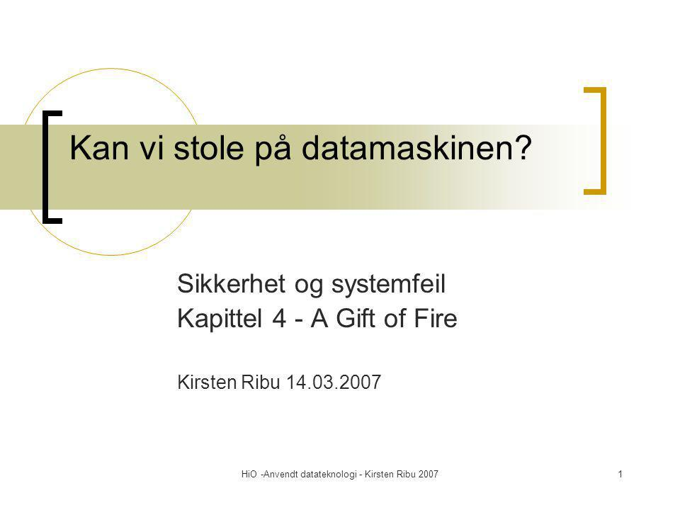 HiO -Anvendt datateknologi - Kirsten Ribu 20071 Kan vi stole på datamaskinen? Sikkerhet og systemfeil Kapittel 4 - A Gift of Fire Kirsten Ribu 14.03.2