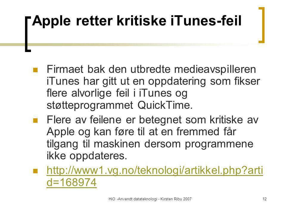 HiO -Anvendt datateknologi - Kirsten Ribu 200712 Apple retter kritiske iTunes-feil Firmaet bak den utbredte medieavspilleren iTunes har gitt ut en oppdatering som fikser flere alvorlige feil i iTunes og støtteprogrammet QuickTime.