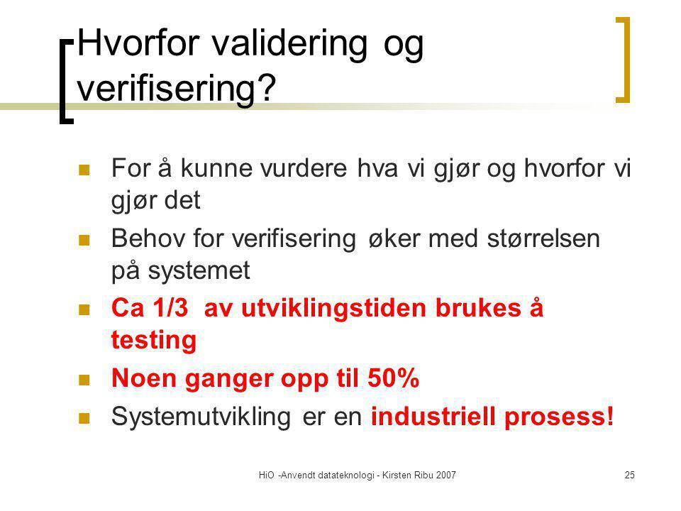 HiO -Anvendt datateknologi - Kirsten Ribu 200725 Hvorfor validering og verifisering? For å kunne vurdere hva vi gjør og hvorfor vi gjør det Behov for