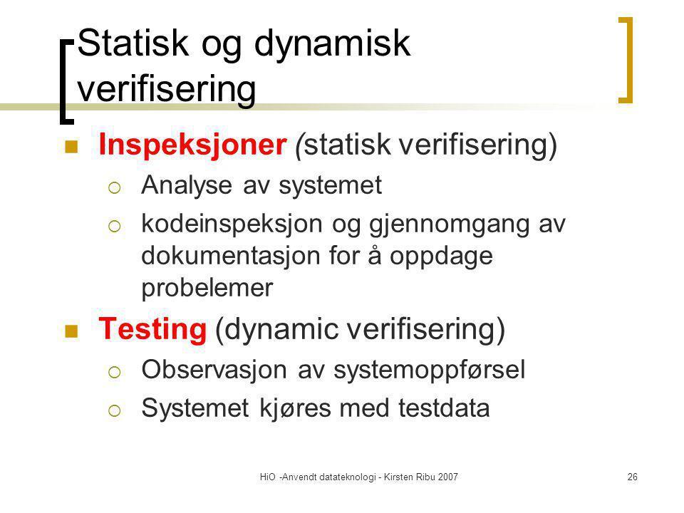 HiO -Anvendt datateknologi - Kirsten Ribu 200726 Inspeksjoner (statisk verifisering)  Analyse av systemet  kodeinspeksjon og gjennomgang av dokumentasjon for å oppdage probelemer Testing (dynamic verifisering)  Observasjon av systemoppførsel  Systemet kjøres med testdata Statisk og dynamisk verifisering