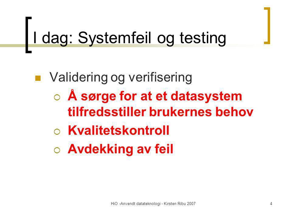 HiO -Anvendt datateknologi - Kirsten Ribu 20074 I dag: Systemfeil og testing Validering og verifisering  Å sørge for at et datasystem tilfredsstiller brukernes behov  Kvalitetskontroll  Avdekking av feil