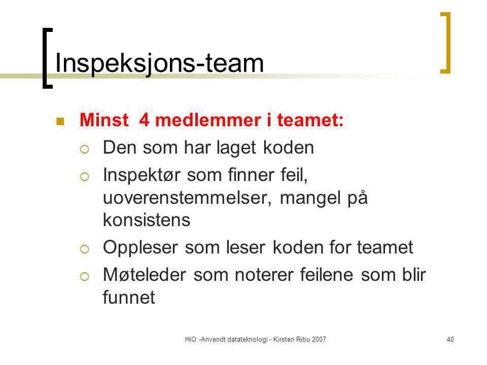 HiO -Anvendt datateknologi - Kirsten Ribu 200740 Inspeksjons-team Minst 4 medlemmer i teamet:  Den som har laget koden  Inspektør som finner feil, uoverenstemmelser, mangel på konsistens  Oppleser som leser koden for teamet  Møteleder som noterer feilene som blir funnet