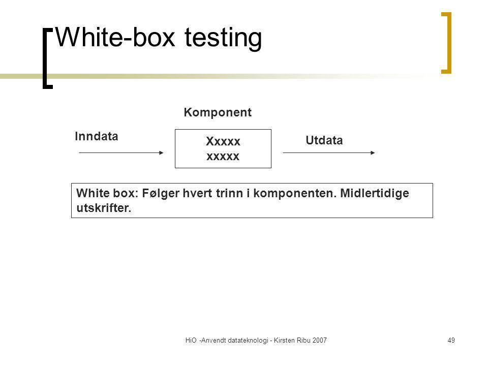 HiO -Anvendt datateknologi - Kirsten Ribu 200749 White-box testing Xxxxx xxxxx Inndata Komponent Utdata White box: Følger hvert trinn i komponenten.