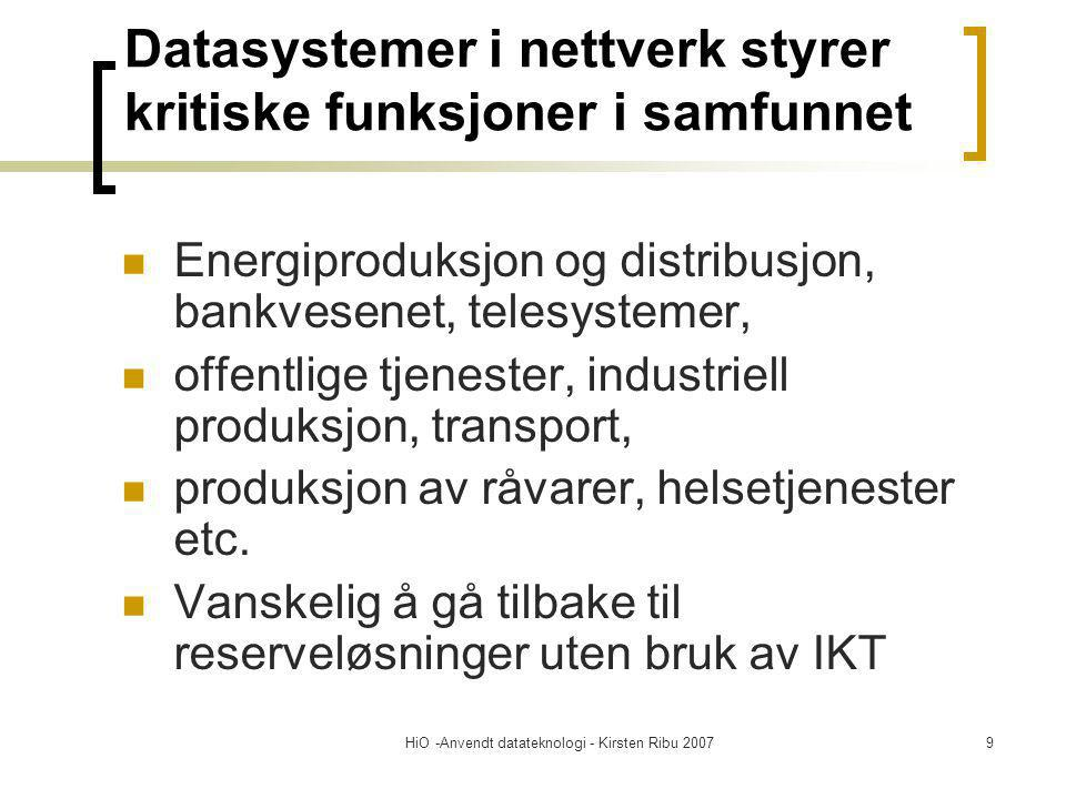 HiO -Anvendt datateknologi - Kirsten Ribu 20079 Datasystemer i nettverk styrer kritiske funksjoner i samfunnet Energiproduksjon og distribusjon, bankvesenet, telesystemer, offentlige tjenester, industriell produksjon, transport, produksjon av råvarer, helsetjenester etc.