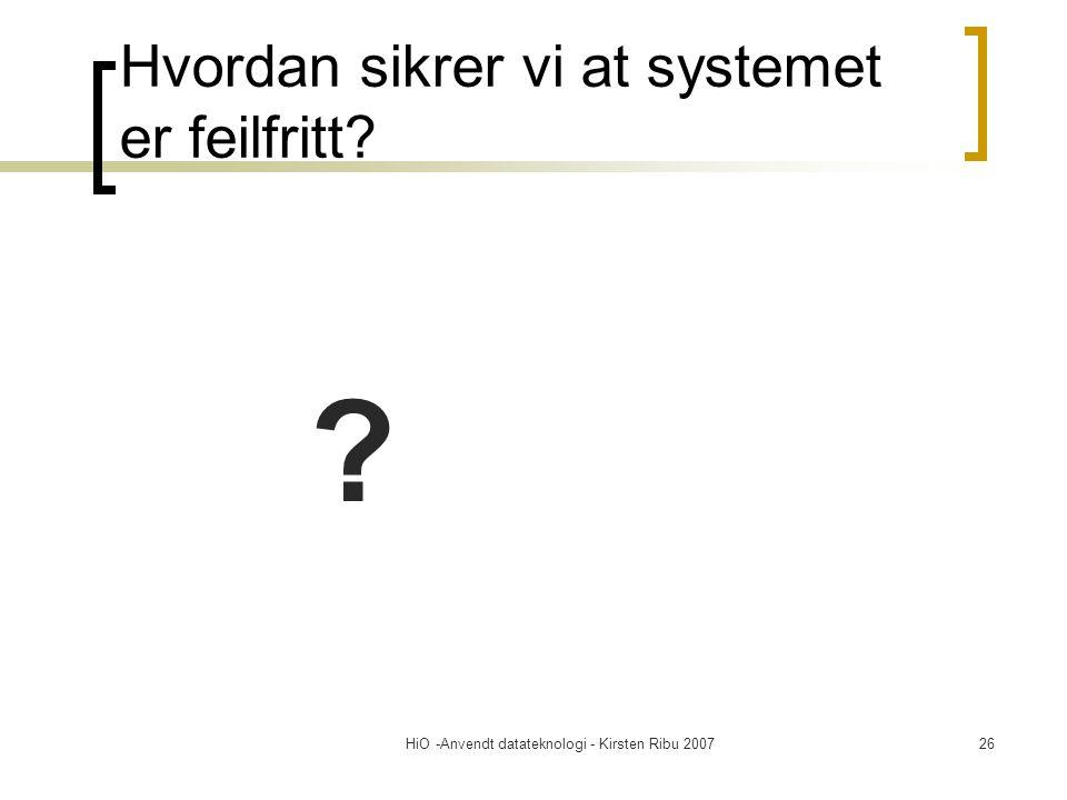 HiO -Anvendt datateknologi - Kirsten Ribu 200726 Hvordan sikrer vi at systemet er feilfritt? ?