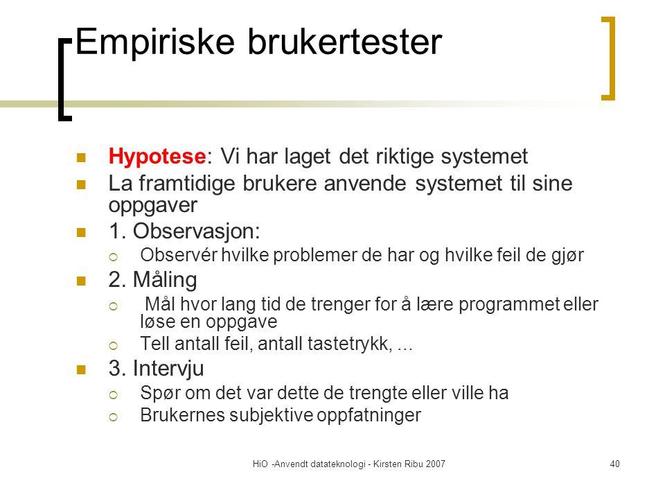 HiO -Anvendt datateknologi - Kirsten Ribu 200740 Empiriske brukertester Hypotese: Vi har laget det riktige systemet La framtidige brukere anvende systemet til sine oppgaver 1.