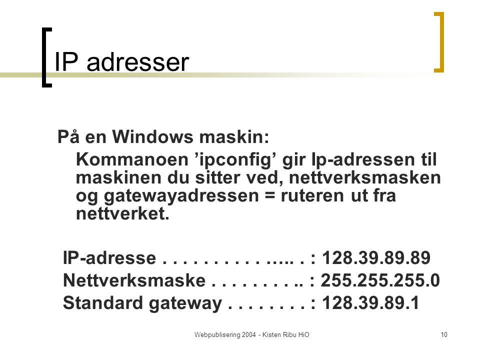 Webpublisering 2004 - Kisten Ribu HiO10 IP adresser På en Windows maskin: Kommanoen 'ipconfig' gir Ip-adressen til maskinen du sitter ved, nettverksmasken og gatewayadressen = ruteren ut fra nettverket.