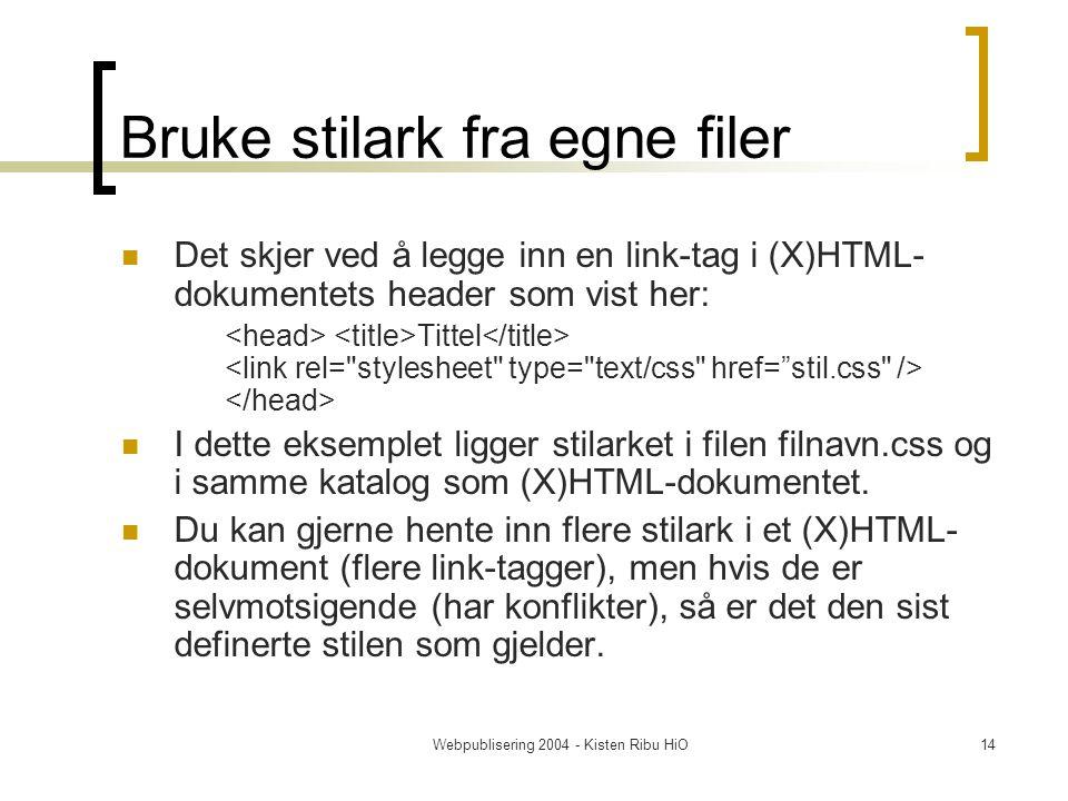 Webpublisering 2004 - Kisten Ribu HiO14 Bruke stilark fra egne filer Det skjer ved å legge inn en link-tag i (X)HTML- dokumentets header som vist her: Tittel I dette eksemplet ligger stilarket i filen filnavn.css og i samme katalog som (X)HTML-dokumentet.