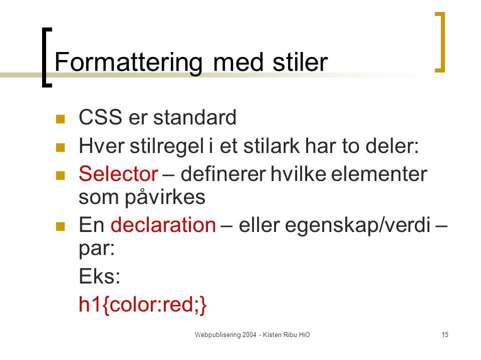 Webpublisering 2004 - Kisten Ribu HiO15 Formattering med stiler CSS er standard Hver stilregel i et stilark har to deler: Selector – definerer hvilke elementer som påvirkes En declaration – eller egenskap/verdi – par: Eks: h1{color:red;}