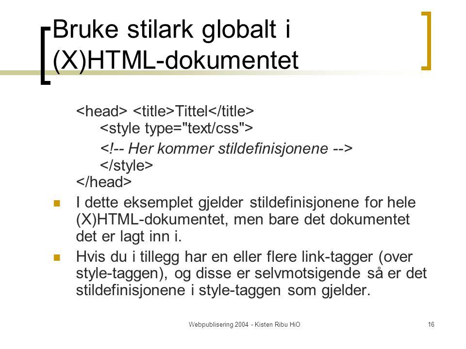 Webpublisering 2004 - Kisten Ribu HiO16 Bruke stilark globalt i (X)HTML-dokumentet Tittel I dette eksemplet gjelder stildefinisjonene for hele (X)HTML-dokumentet, men bare det dokumentet det er lagt inn i.