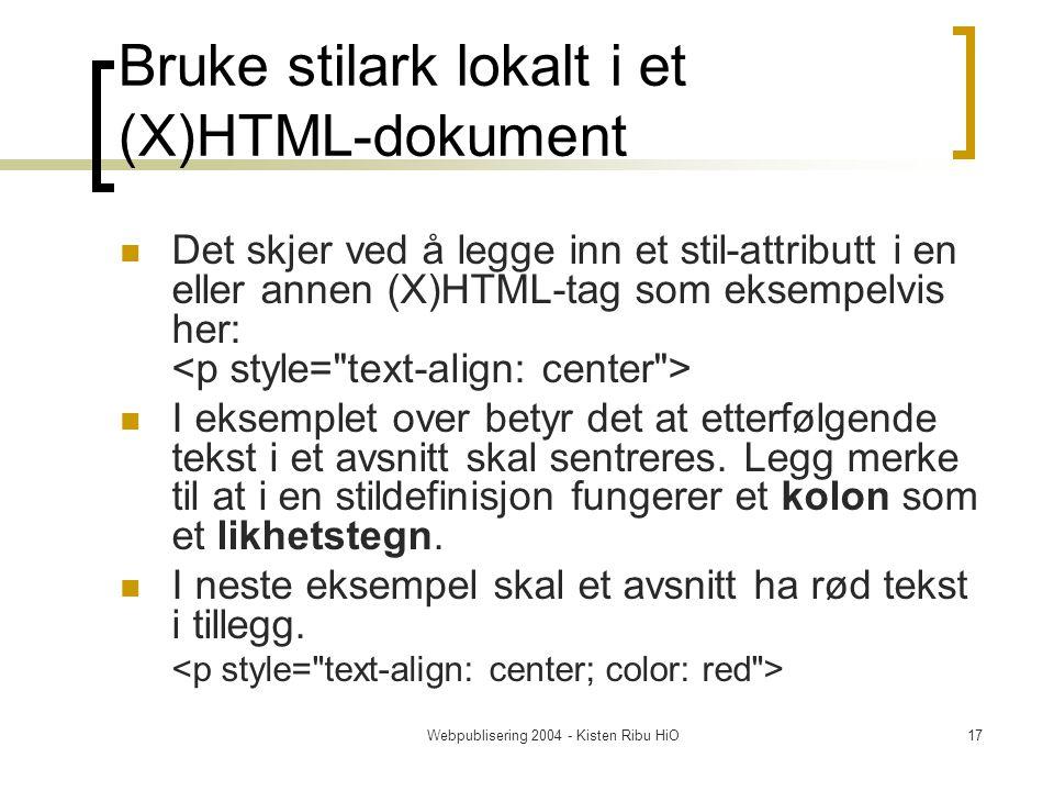Webpublisering 2004 - Kisten Ribu HiO17 Bruke stilark lokalt i et (X)HTML-dokument Det skjer ved å legge inn et stil-attributt i en eller annen (X)HTML-tag som eksempelvis her: I eksemplet over betyr det at etterfølgende tekst i et avsnitt skal sentreres.