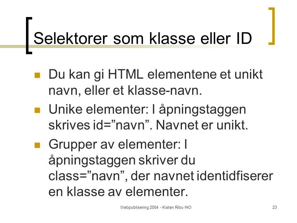 Webpublisering 2004 - Kisten Ribu HiO23 Selektorer som klasse eller ID Du kan gi HTML elementene et unikt navn, eller et klasse-navn.