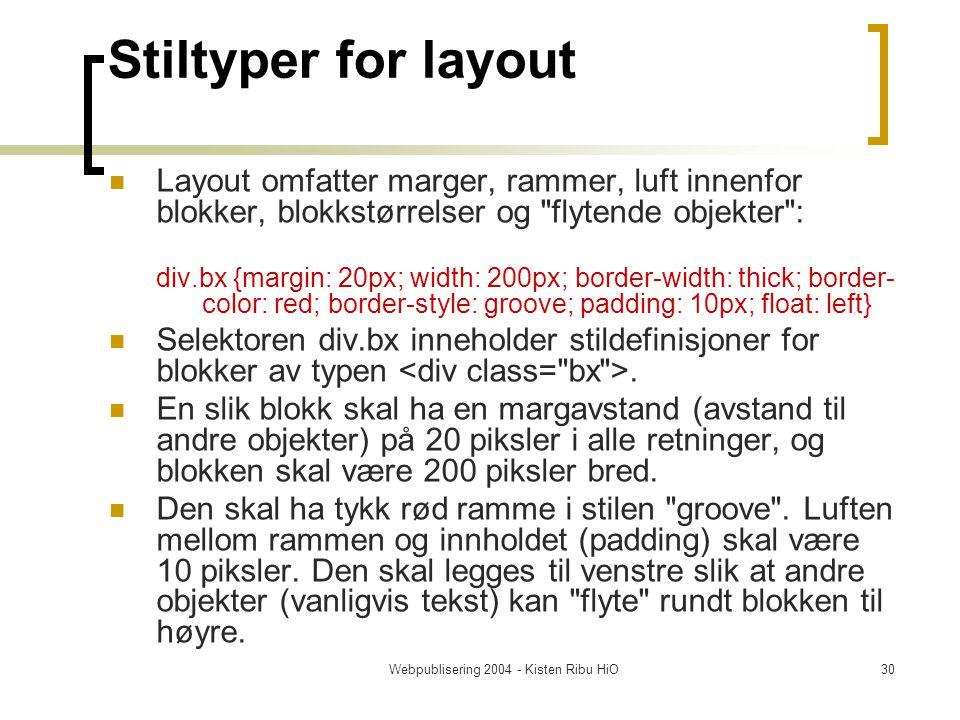 Webpublisering 2004 - Kisten Ribu HiO30 Stiltyper for layout Layout omfatter marger, rammer, luft innenfor blokker, blokkstørrelser og flytende objekter : div.bx {margin: 20px; width: 200px; border-width: thick; border- color: red; border-style: groove; padding: 10px; float: left} Selektoren div.bx inneholder stildefinisjoner for blokker av typen.
