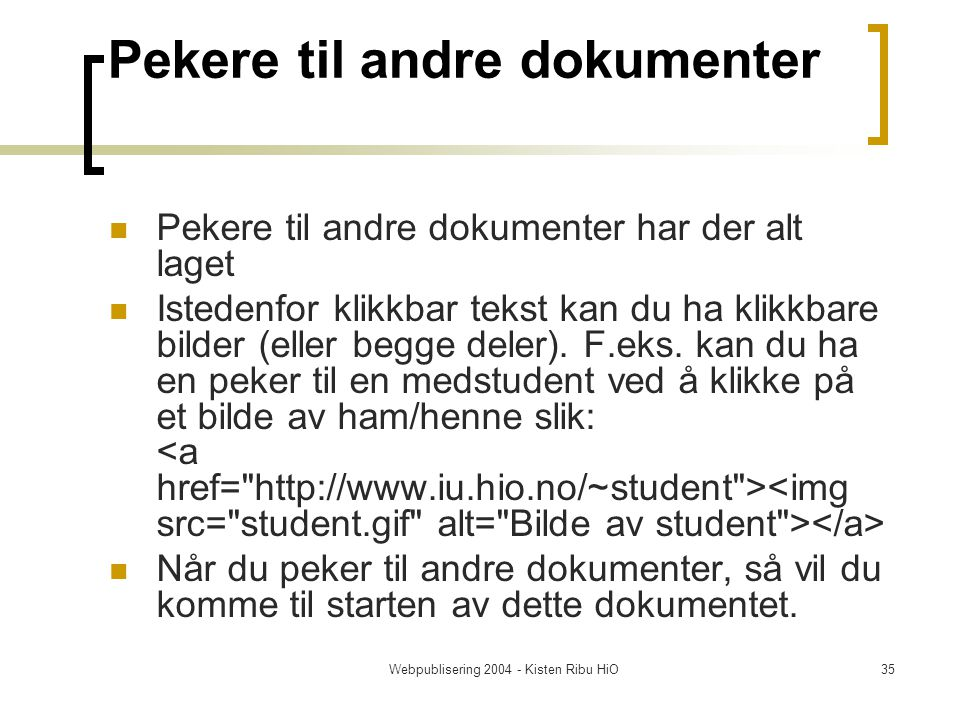 Webpublisering 2004 - Kisten Ribu HiO35 Pekere til andre dokumenter Pekere til andre dokumenter har der alt laget Istedenfor klikkbar tekst kan du ha klikkbare bilder (eller begge deler).