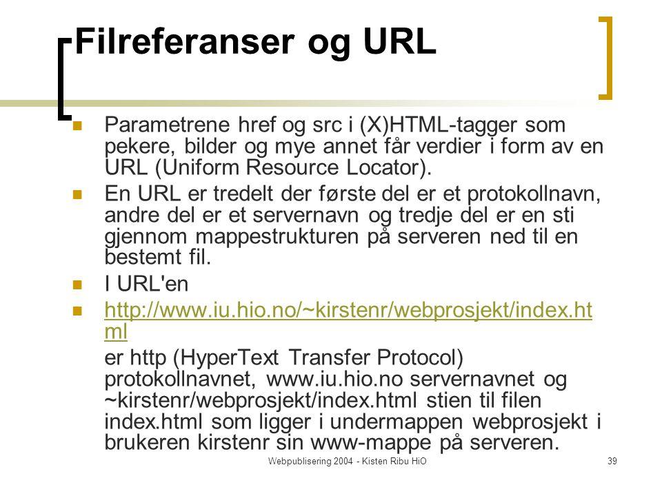 Webpublisering 2004 - Kisten Ribu HiO39 Filreferanser og URL Parametrene href og src i (X)HTML-tagger som pekere, bilder og mye annet får verdier i form av en URL (Uniform Resource Locator).