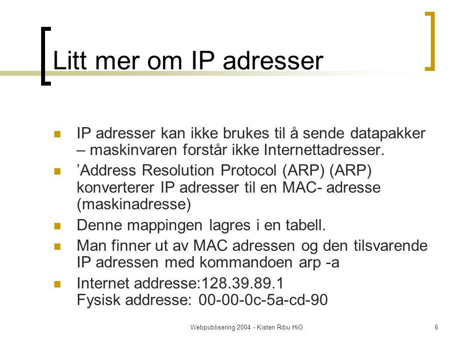 Webpublisering 2004 - Kisten Ribu HiO6 Litt mer om IP adresser IP adresser kan ikke brukes til å sende datapakker – maskinvaren forstår ikke Internettadresser.