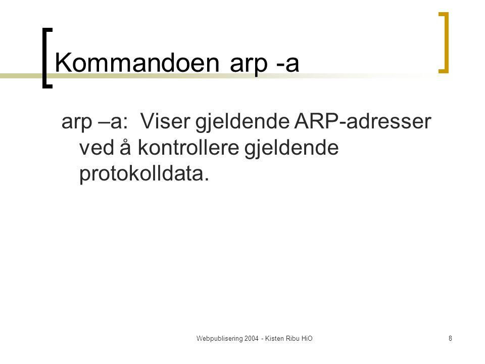 Webpublisering 2004 - Kisten Ribu HiO8 Kommandoen arp -a arp –a: Viser gjeldende ARP-adresser ved å kontrollere gjeldende protokolldata.