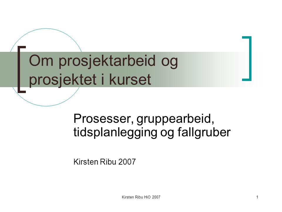 Kirsten Ribu HiO 20071 Om prosjektarbeid og prosjektet i kurset Prosesser, gruppearbeid, tidsplanlegging og fallgruber Kirsten Ribu 2007